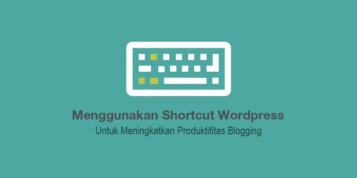 Panduan Lengkap Menggunakan Shortcut WordPress Untuk Menambah Produktifitas Blogging
