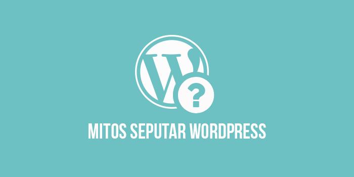 8 Mitos Seputar WordPress yang Banyak Membuat Blogger Pemula Ragu