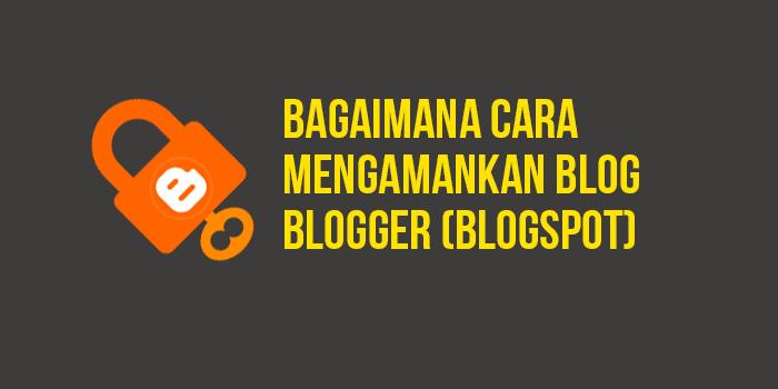 Bagaimana Cara Mengamankan Blog Blogger (Blogspot)