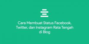 Cara Membuat Status Facebook, Twitter, dan Instagram Rata Tengah di Blog