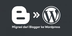 Panduan Lengkap Migrasi dari Blogger ke WordPress Self-Hosted
